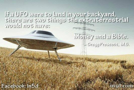 One of the questions I like to ask people is this: If a UFO landed in your backyard, do you think the extraterrestrial would have a bible and money?