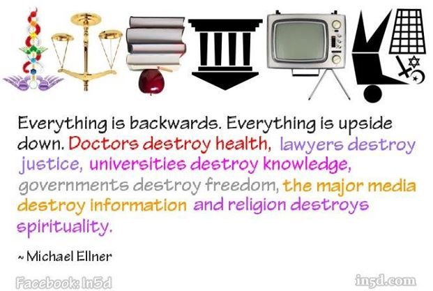 Just look at us. Everything is backwards, everything is upside down. Doctors destroy health, lawyers destroy justice, psychiatrists destroy minds, scientists destroy truth, major media destroys information, religions destroy spirituality and governments destroy freedom.