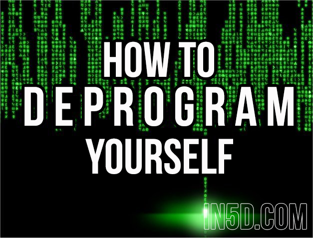 How To Deprogram Yourself in5d in 5d in5d.com www.in5d.com http://in5d.com/ body mind soul spirit BodyMindSoulSpirit.com http://bodymindsoulspirit.com/