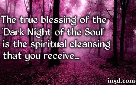 "A Blessing In Disguise The true blessing of the 'Dark Night of the Soul' is the spiritual cleansing that you receive. When you have reached the 'Dark Night of the Soul,' you have reached your lowest point in this incarnation. To that I say, ""Congratulations!"" From this day forward, your life will take on a new meaning as you begin to understand why everything HAD to happen the way it did. Once you come out on the other side of the 'Dark Night of the Soul' you will gain a new perspective and appreciation of what you had to go through and these experiences will exponentially magnify your spiritual progression."