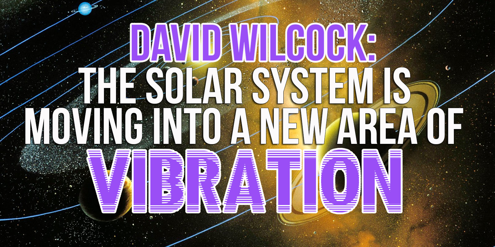 David Wilcock - The Solar System Is Moving Into A New Area Of Vibration