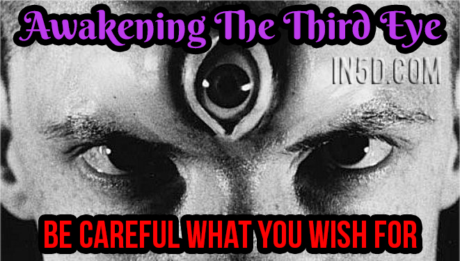 Awakening The Third Eye - Be Careful What You Wish For