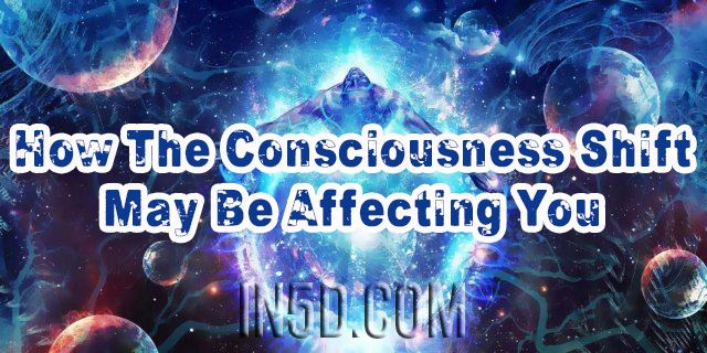 How The Consciousness Shift May Be Affecting You