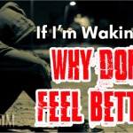 If I'm Waking Up, Why Don't I Feel Better?