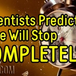 Scientists Predict Time Will Stop COMPLETELY!