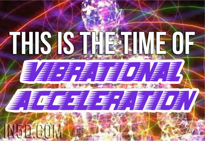 This Is The Time Of Vibrational Acceleration