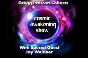 Cosmic Awakening Show with Cohost Gregg Prescott and Special Guest Jay Weidner
