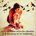 Every act of love raises the vibration of all the energy in the multiverse