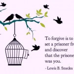 To forgive is to set a prisoner free and discover that the prisoner was you