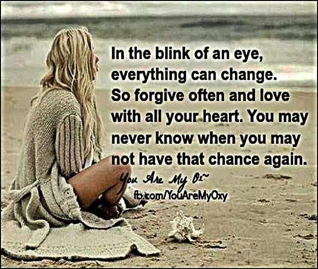In the blink of an eye, everything can change,  So forgive often and love with all your heart,  You may never know when you may not have that chance again, Facebook:, In5d. http://www.in5d.com/