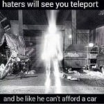 Haters will see you teleport…