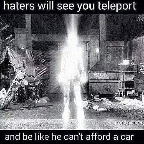 Haters will see you teleport...