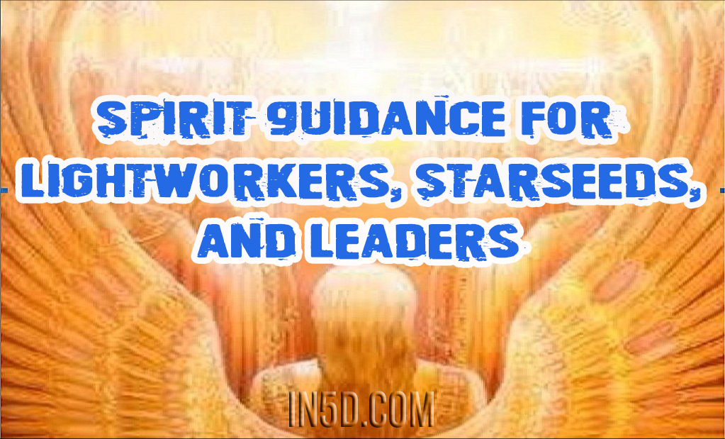 Spirit Guidance For Lightworkers, Starseeds, And Leaders