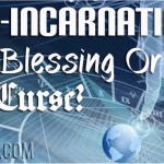 Re-incarnation: A Blessing Or A Curse?