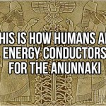 This Is How Humans Are Energy Conductors For The Anunnaki