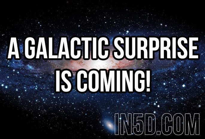 A Galactic Surprise Is Coming! in5d in 5d in5d.com www.in5d.com //in5d.com/%20body%20mind%20soul%20spirit%20BodyMindSoulSpirit.com%20http://bodymindsoulspirit.com/