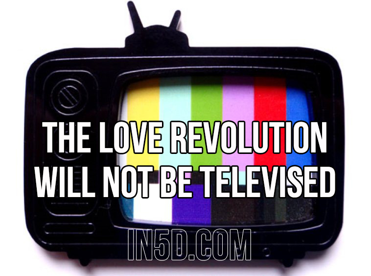 The Love Revolution Will Not Be Televised in5d in 5d in5d.com www.in5d.com //in5d.com/%20body%20mind%20soul%20spirit%20BodyMindSoulSpirit.com%20http://bodymindsoulspirit.com/