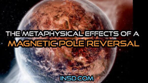 The Metaphysical Effects Of A Magnetic Pole Reversal - In5D