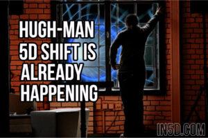 Hugh-Man: 5D Shift Is Already Happening