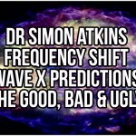 Dr Simon Atkins – Frequency Shift Wave X Predictions: The Good, Bad & Ugly