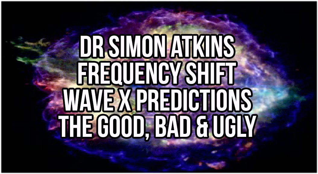 Dr Simon Atkins - Frequency Shift Wave X Predictions: The Good, Bad & Ugly