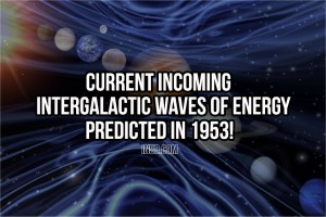 Current Incoming Intergalactic Waves Of Energy Predicted In 1953!