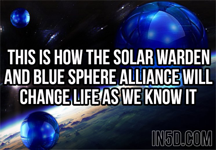 This Is How The Solar Warden And Blue Sphere Alliance Will Change Life As We Know It  in5d in 5d in5d.com www.in5d.com http://in5d.com/ body mind soul spirit BodyMindSoulSpirit.com http://bodymindsoulspirit.com/