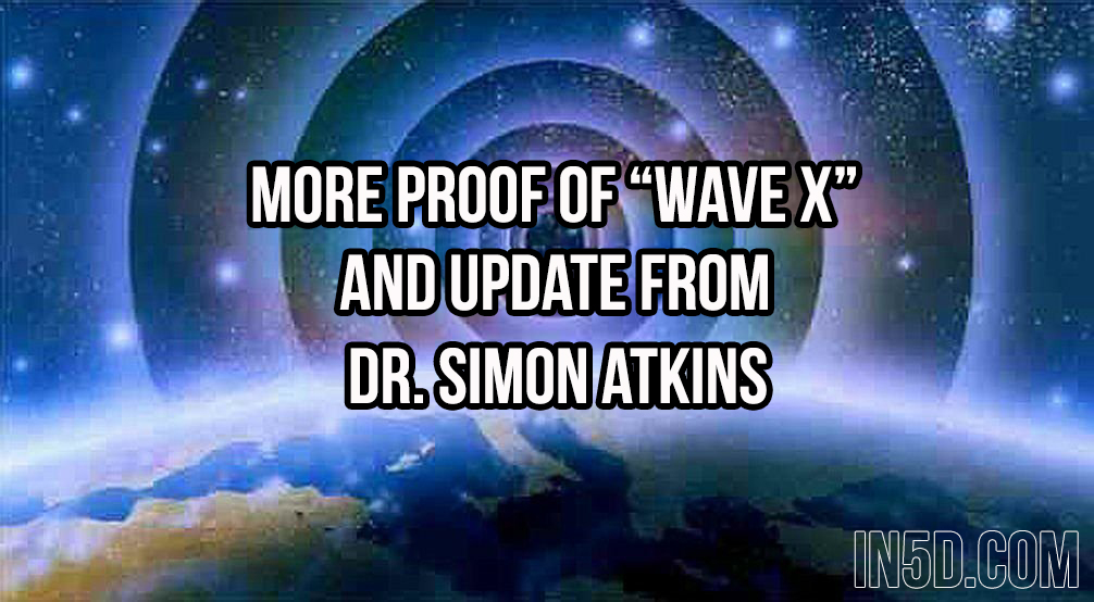 "More Proof Of ""WAVE X"" And UPDATE From Dr. Simon Atkins  in5d in 5d in5d.com www.in5d.com http://in5d.com/ body mind soul spirit BodyMindSoulSpirit.com http://bodymindsoulspirit.com/"