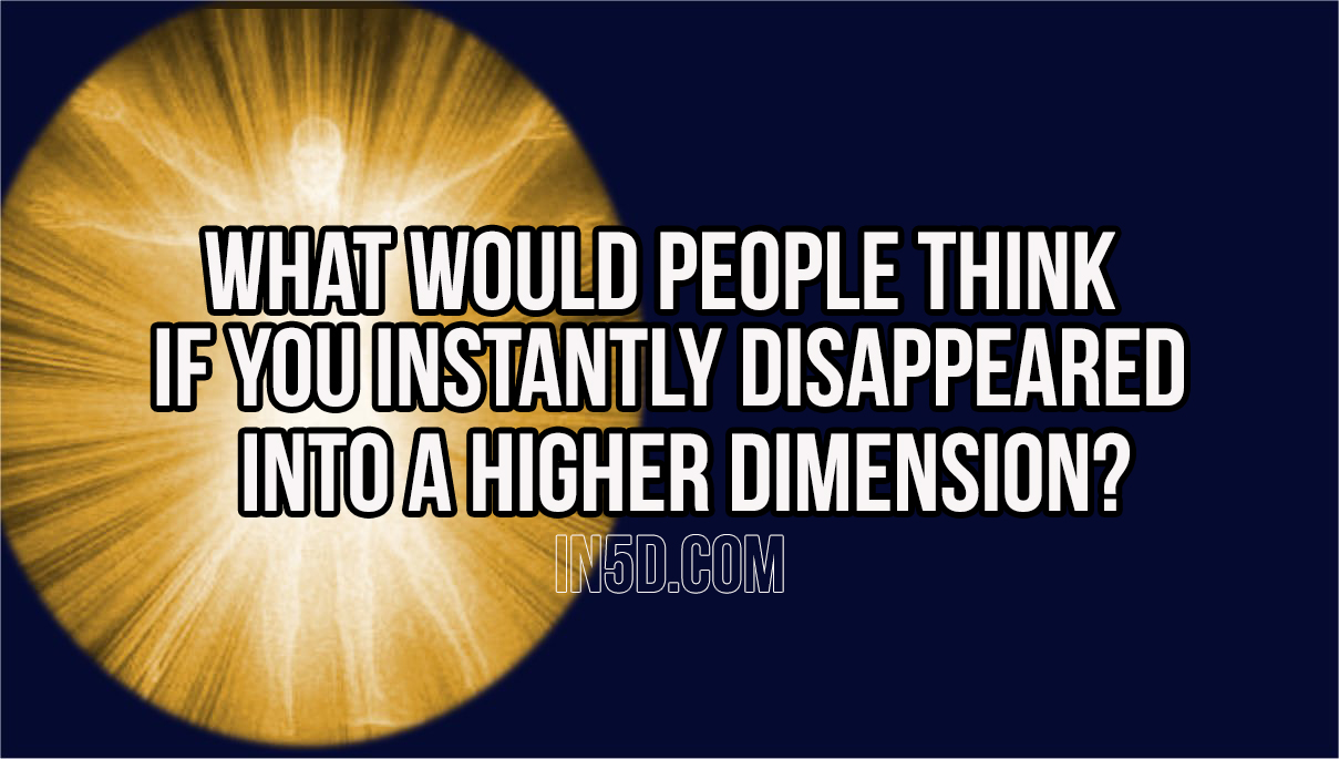 What Would People Think If You Instantly Disappeared Into A Higher Dimension?