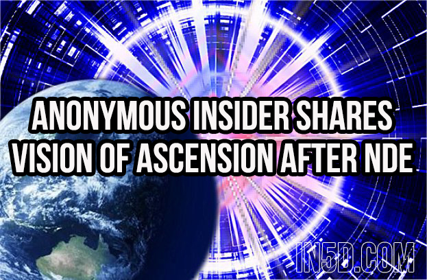 Anonymous Insider Shares Vision Of Ascension After Near Death Experience in5d in 5d in5d.com www.in5d.com http://in5d.com/ body mind soul spirit BodyMindSoulSpirit.com http://bodymindsoulspirit.com/