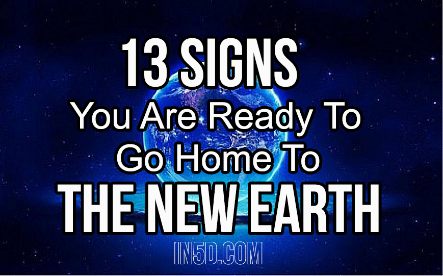 13 Signs You Are Ready To Go Home To The New Earth in5d in 5d in5d.com www.in5d.com http://in5d.com/ body mind soul spirit BodyMindSoulSpirit.com http://bodymindsoulspirit.com/