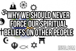 Why We Should Never Force Our Spiritual Beliefs on Other People