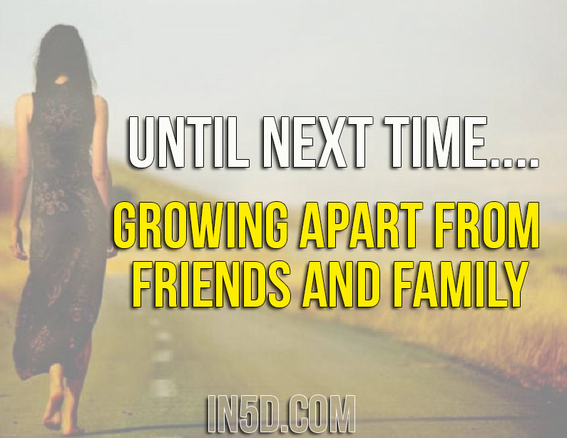 Until Next Time.... Growing Apart From Friends And Family