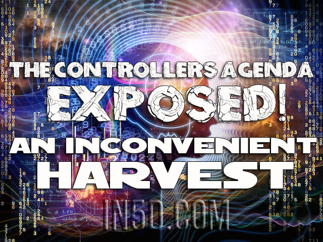 The Controllers Agenda Exposed - An Inconvenient Harvest