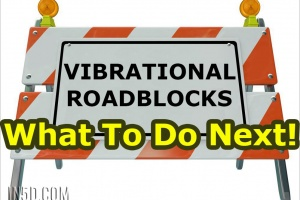 Vibrational Roadblocks – What To Do Next!