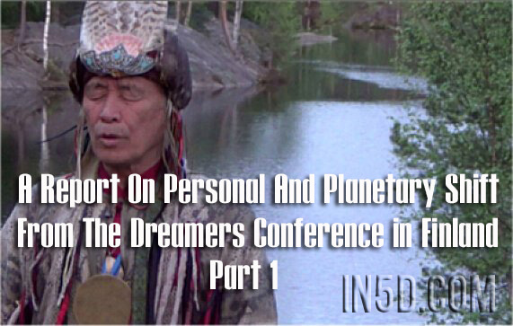 A Report On Personal And Planetary Shift From The Dreamers Conference in Finland - Part One