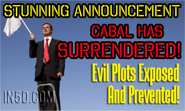 Stunning Announcement - Cabal Has Surrendered! Evil Plots Exposed And Prevented!