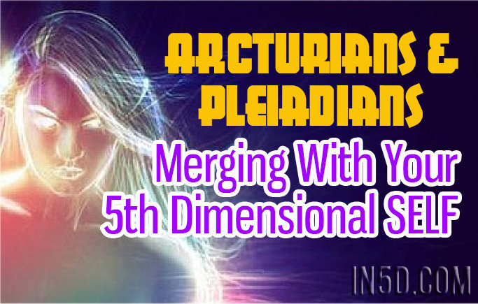 The Arcturians & Pleiadians – Merging With Your Fifth Dimensional SELF