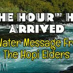"""""""THE HOUR"""" Has Arrived – A Water Message From The Hopi Elders"""