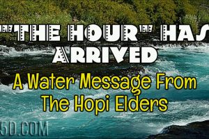 """THE HOUR"" Has Arrived – A Water Message From The Hopi Elders"