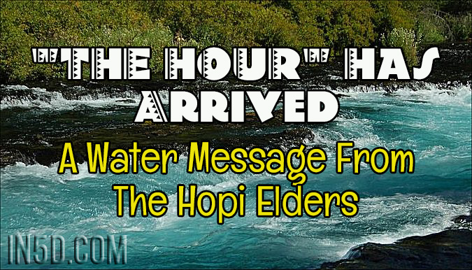 """THE HOUR"" Has Arrived - A Water Message From The Hopi Elders"