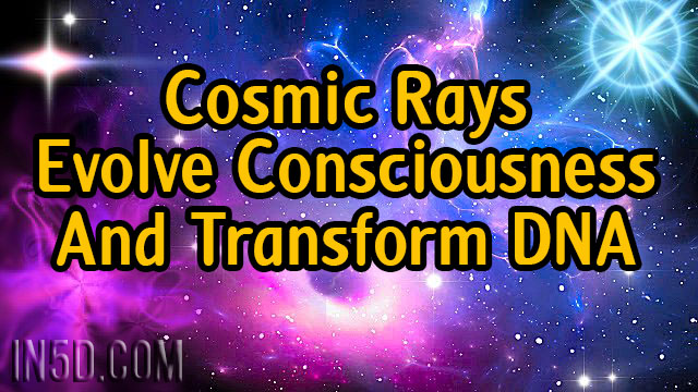 Ascension, Mother Earth, And Current State Of Affairs: Cosmic Rays Evolve Consciousness And Transform DNA