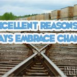 6 Excellent Reasons To ALWAYS Embrace Change