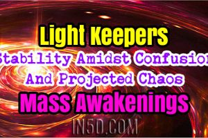 Light Keepers – Stability Amidst Confusion And Projected Chaos – Mass Awakenings