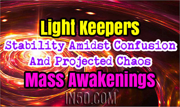Light Keepers - Stability Amidst Confusion And Projected Chaos - Mass Awakenings
