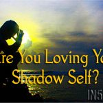 Are You Loving Your Shadow Self?