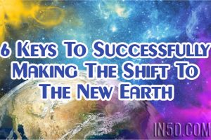 6 Keys To Successfully Making The Shift To The New Earth