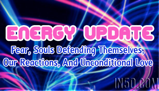 Energy Update - Fear, Souls Defending Themselves, Our Reactions, And Unconditional Love