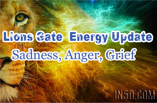 Energy Update - Sadness, Anger, Grief Of The 'Old' Coming Up Through The Lions Gate