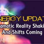 Energy Update – Dramatic Reality Shaking And Shifts Coming